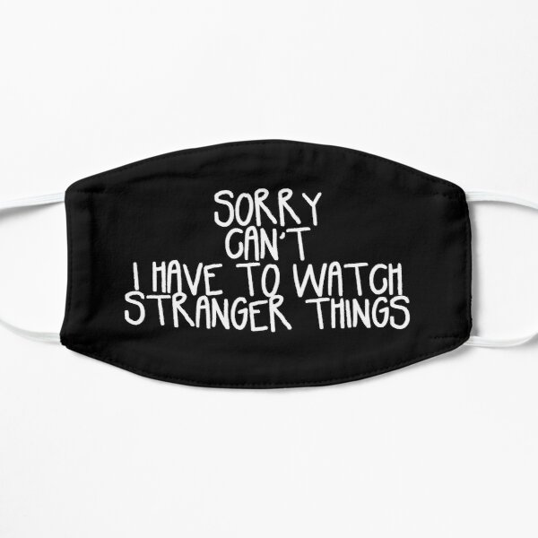 Sorry Can't I Have to Watch Stranger Things Flat Mask