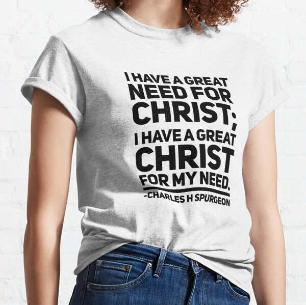Charles Spurgeon - I Have a Need For Christ Classic T-Shirt