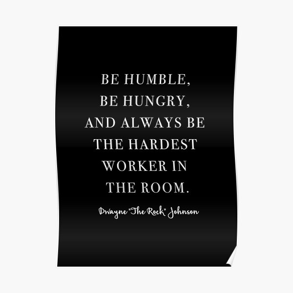 Be Humble, Be Hungry, and Always be the Hardest Worker In the Room. -Dwayne Johnson  Poster