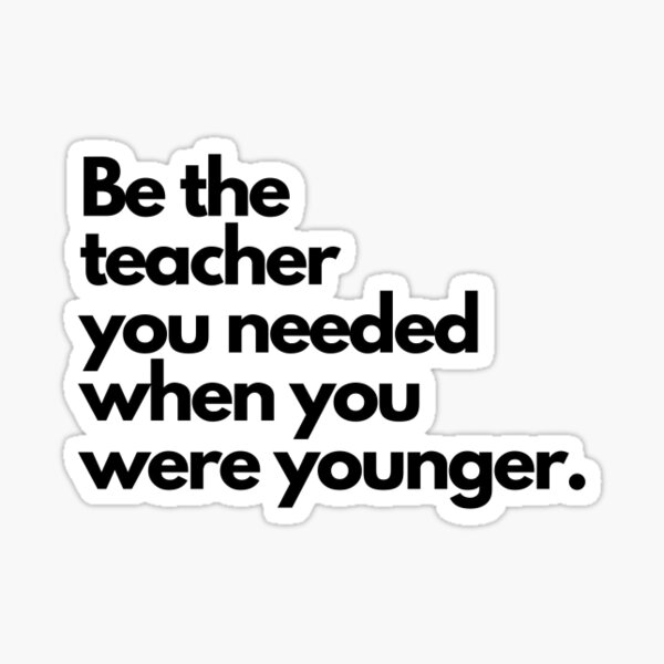 Be the teacher you needed Sticker