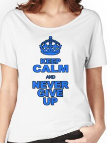 KEEP CALM AND NEVER GIVE UP Women's Relaxed Fit T-Shirt