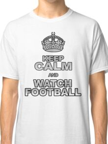 KEEP CALM AND WATCH FOOTBALL Classic T-Shirt