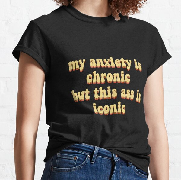 my anxiety is chronic but this ass is iconic Classic T-Shirt