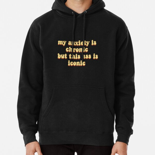 my anxiety is chronic but this ass is iconic Pullover Hoodie