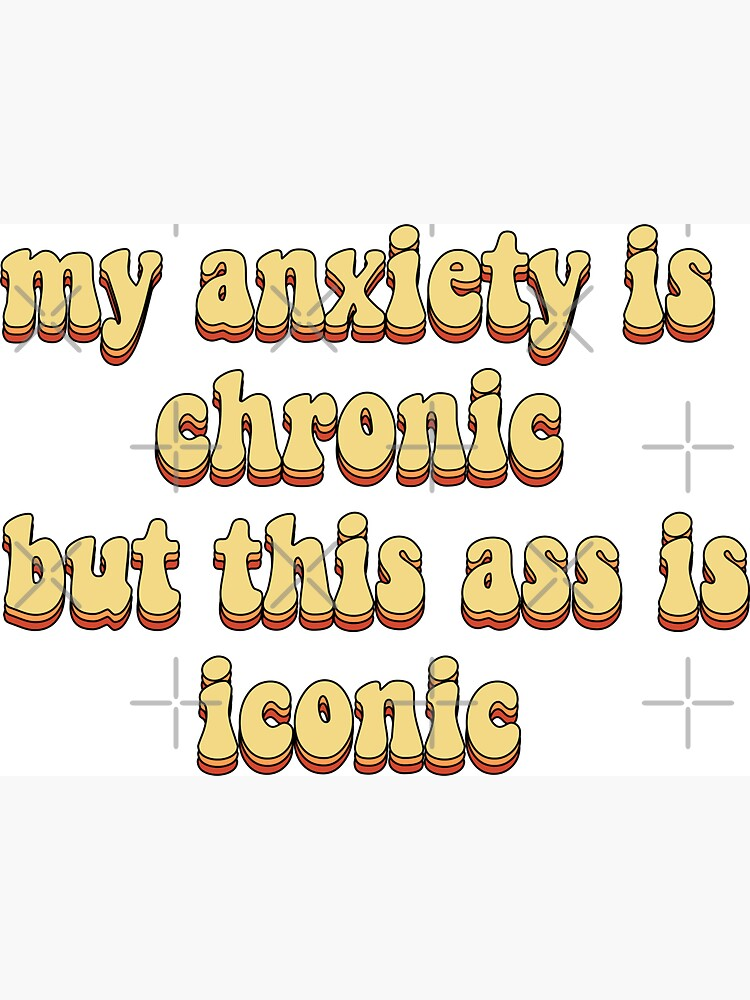 my anxiety is chronic but this ass is iconic by saracreates