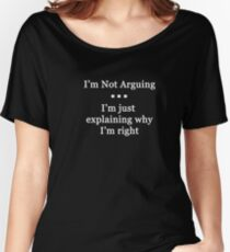 I'm Not Arguing.  I'm Just Explaining Why I'm Right Women's Relaxed Fit T-Shirt
