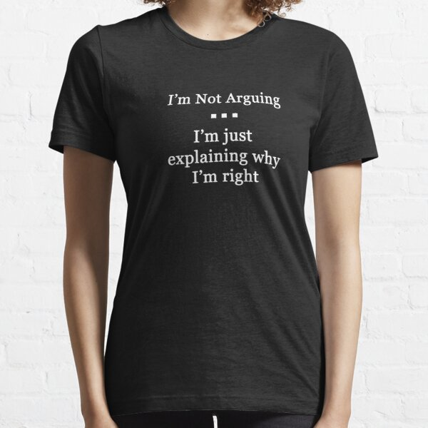 I'm Not Arguing.  I'm Just Explaining Why I'm Right Essential T-Shirt