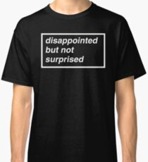 Disappointed but not Surprised Classic T-Shirt