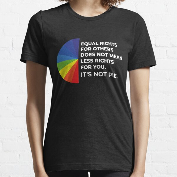 Equal rights for others does not mean less rights for you. It's not Pie. Essential T-Shirt