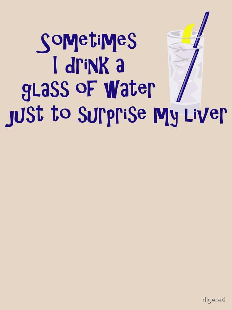 Sometimes I drink a glass of water just to surprise my liver by digerati