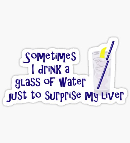 Sometimes I drink a glass of water just to surprise my liver Sticker