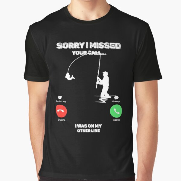 Sorry I Missed Your Call I was On My Other Line Fishing Fisherman Graphic T-Shirt