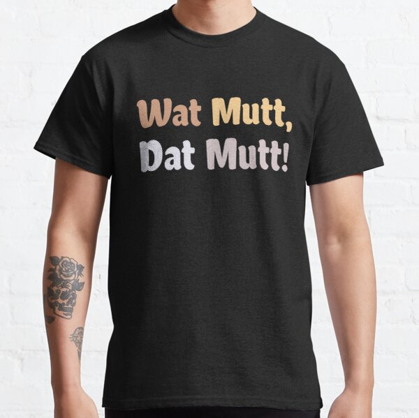 Wat Mutt Dat Mutt! Classic T-Shirt