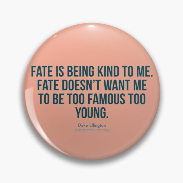 Fate is being kind to me. Fate doesn't want me to be too... - Duke Ellington Pin