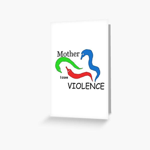 Mother, I crave VIOLENCE Greeting Card