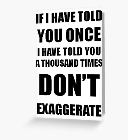 I Have Told You A 1000 Times - Don't Exaggerate Greeting Card