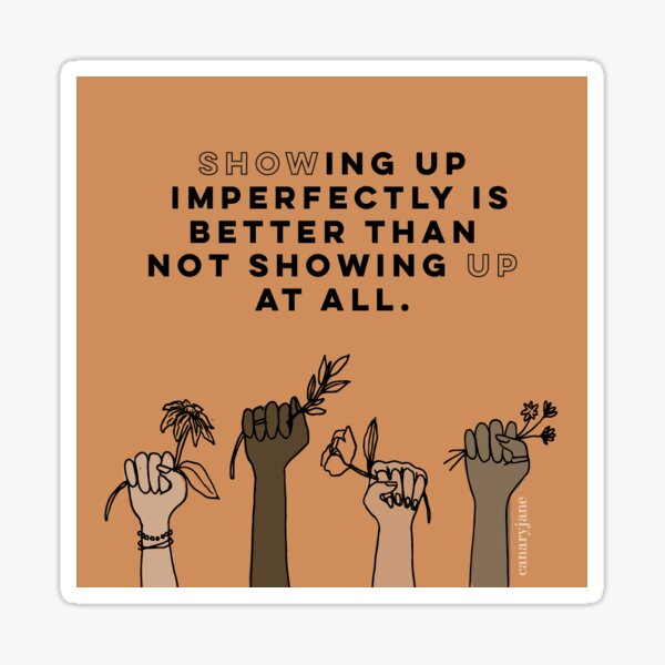 Showing Up Imperfectly Is Better Than Not Showing Up At All Sticker