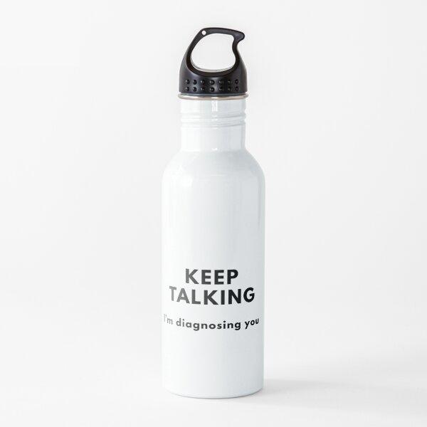 Keep Talking, I'm Diagnosing You Water Bottle