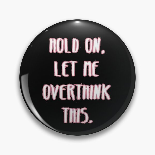 Hold On Let Me Overtinhk This Pin