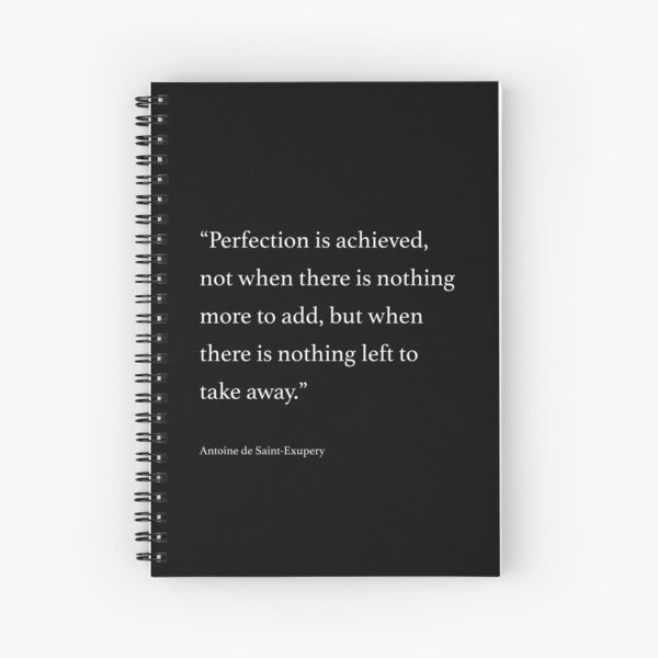 Perfection is achieved, not when there is nothing more to add... Quote by Antoine de Saint-Exupery Spiral Notebook