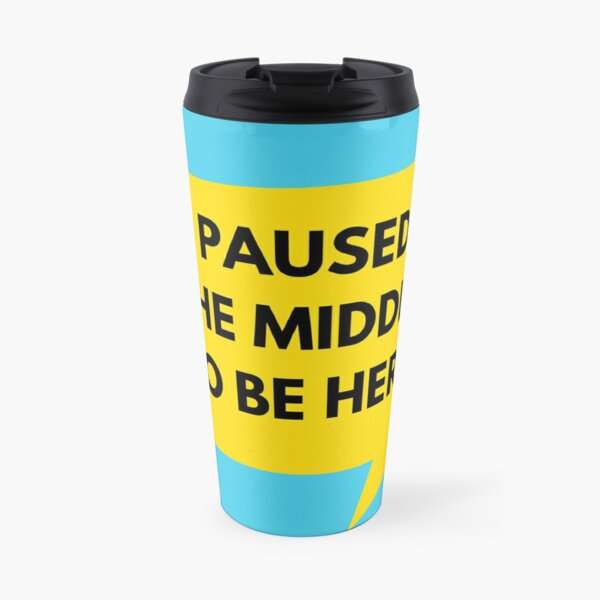 I Paused The Middle To Be Here Travel Mug