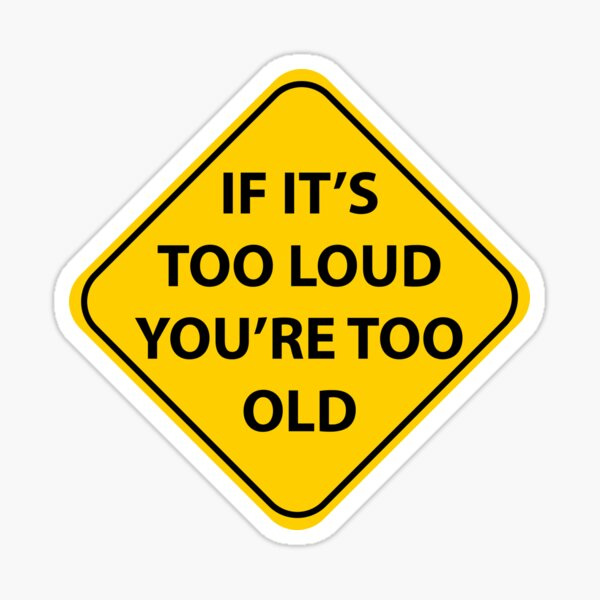If it's too loud you're... Sticker