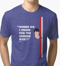Where do i stand for a corner kick? Tri-blend T-Shirt
