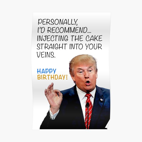 Donald Trump Hilarious Funny Birthday Card - Injecting The Cake Into Your Veins for Father Mother Brother Sister Best Friend Grandmother Grandfather Poster