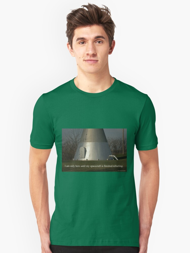 I am only here until my spacecraft is finished refueling. Unisex T-Shirt Front