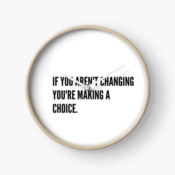 If you aren't changing you're making a choice Clock