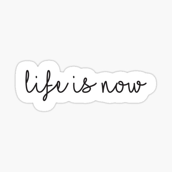Life is now Sticker