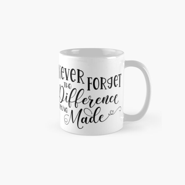 Never Forget The Difference You've Made Classic Mug