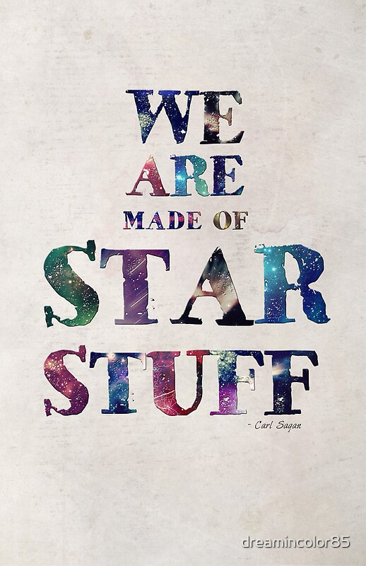 """we are made of star stuff Our bodies are made of star-stuff there are pieces of star within us all  the cosmos is within us we are made of star stuff,"""" he said,."""