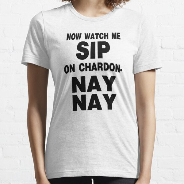 Now Watch Me SIP on Chardon- NAY NAY Essential T-Shirt