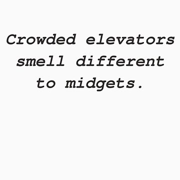 Crowded elevators smell different to midgets. by codeslinger