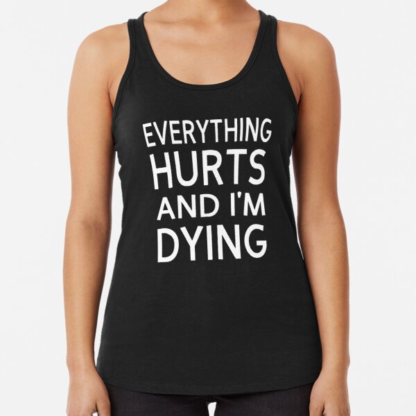 Everything Hurts And I'm Dying Racerback Tank Top