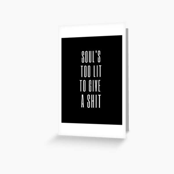Soul's too lit to give a shit Greeting Card
