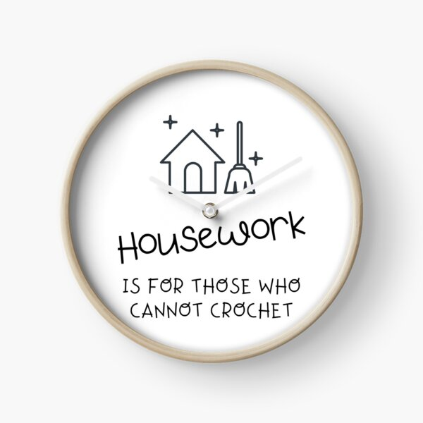 Housework is for those who cannot crochet Clock