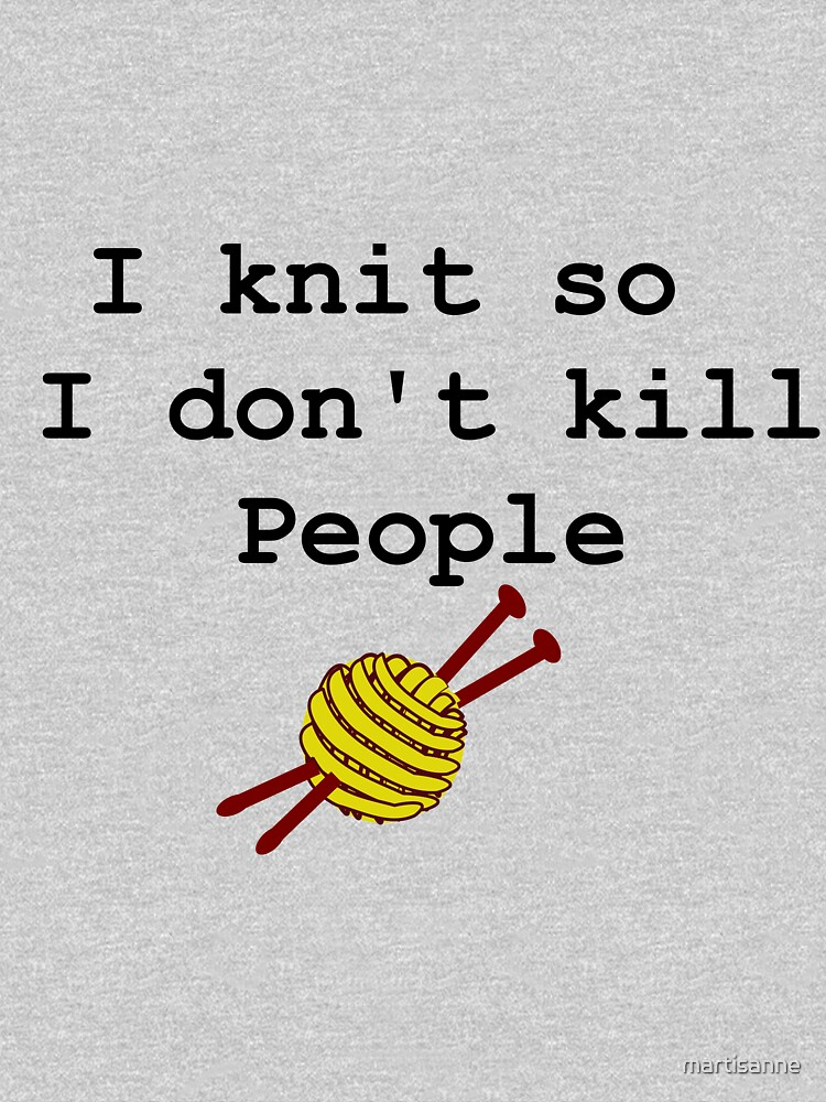 I knit so I don't kill people by martisanne