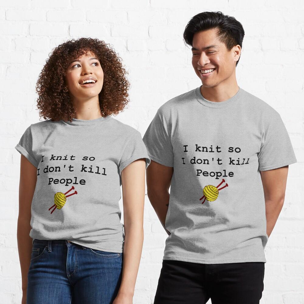 I knit so I don't kill people Classic T-Shirt