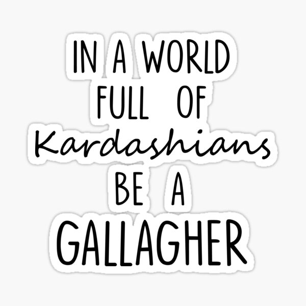 IN A WORLD FULL OF KARDASHIANS BE A GALLAGHER Funny Text Quote Sticker