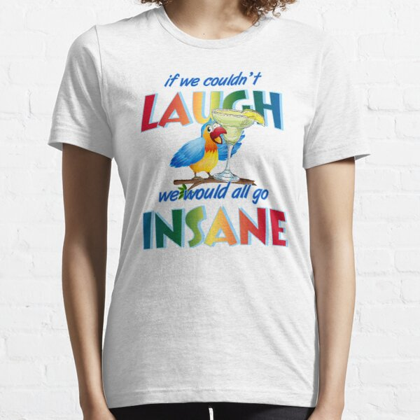 If we couldn't laugh, we would all go insane. Essential T-Shirt
