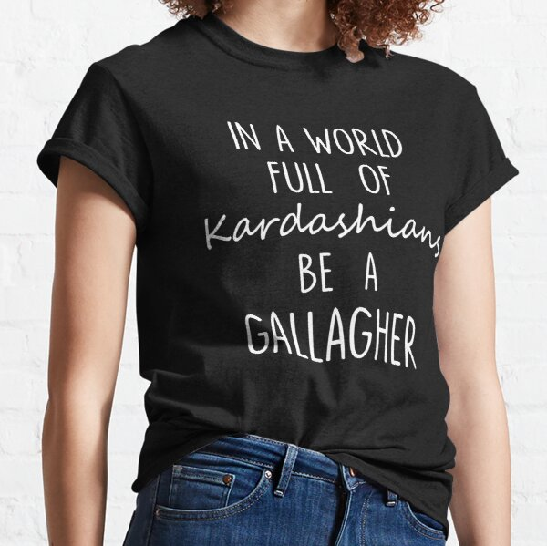 In A World Full of Kardashians Be A Gallagher For Black Classic T-Shirt