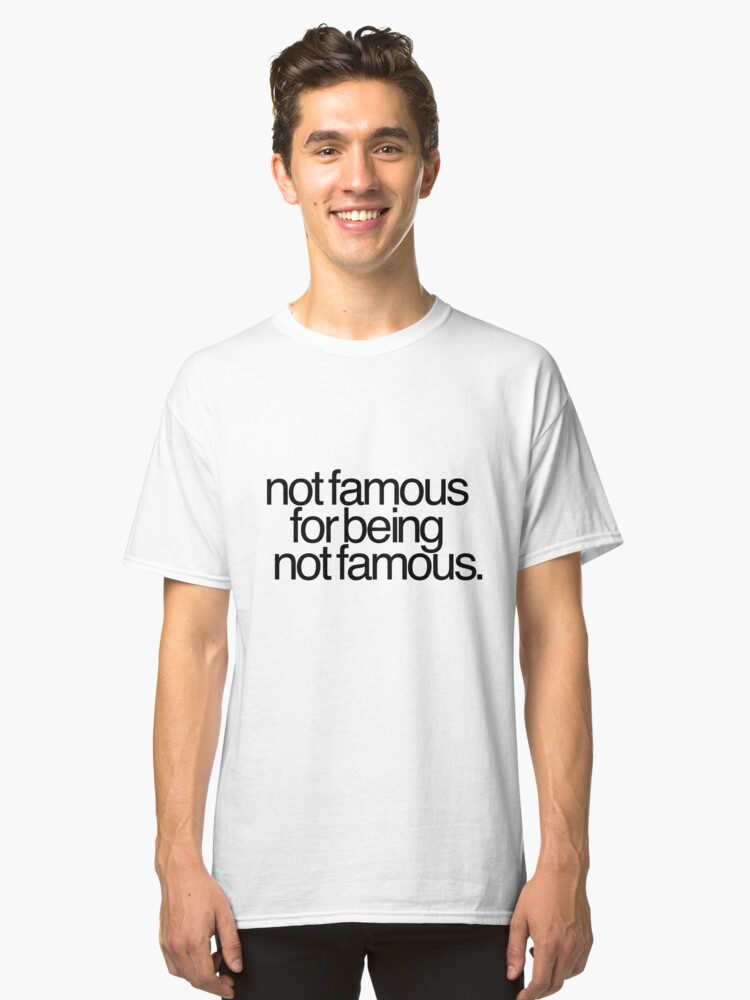 Not famous for being not famous. Classic T-Shirt Front