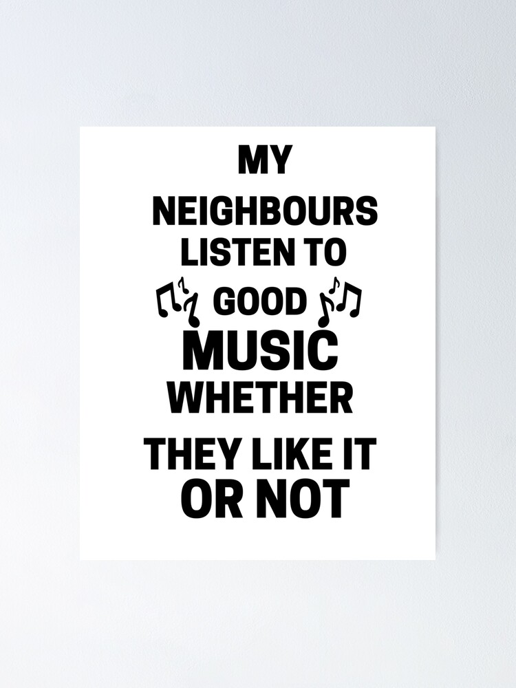 My Neighbours Listen To Good Music Funny Music Lover Quote Love Loud Music Poster By Karimchatar Redbubble