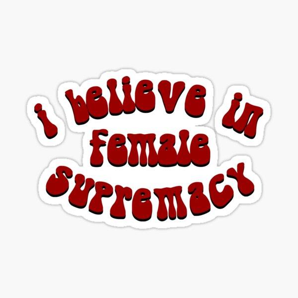 I Believe In Female Supremacy Sticker