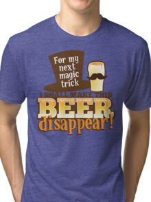 For my next MAGIC TRICK - I shall make this BEER Disappear! Tri-blend T-Shirt
