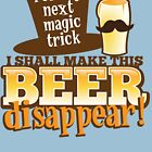 For my next MAGIC TRICK - I shall make this BEER Disappear! by jazzydevil
