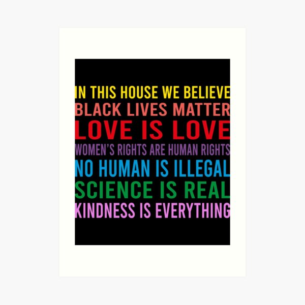in this house we believe, black lives matter, love is love, womens rights are human rights,  no human is illegal, science is real Art Print