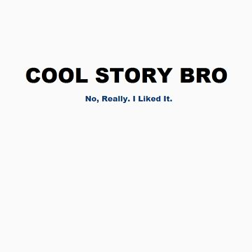 Cool Story Bro. No Really. I Liked It. by nickwr89